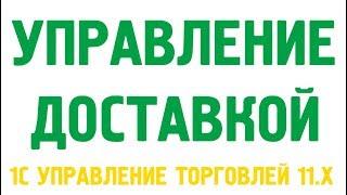 Видеокурс «Управление доставкой в 1С Управление торговлей 11.3, 11.4»