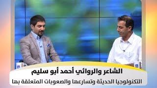 الشاعر والروائي أحمد أبو سليم - التكنولوجيا الحديثة وتسارعها والصعوبات المتعلقة بها