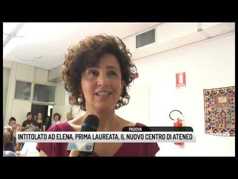 TG PADOVA (25/06/2019) - INTITOLATO AD ELENA, PRIMA LAUREATA, IL NUOVO CENTRO DI ATENEO