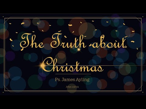 CACV Christmas Service   Ps. James Ayling   The Truth About Christmas   John 1:10-14
