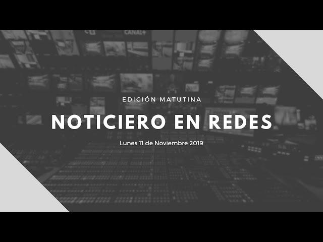 Noticiero en Redes Emisión Matutina Lunes 11 de Noviembre 2019