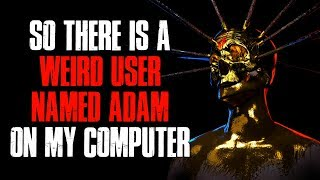 """""""So There Is A Weird User Named Adam On My Computer"""" Creepypasta"""
