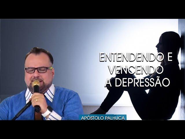 Entendendo e  Vencendo a Depressão - Apostolo Palhuca