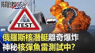 俄羅斯核潛艇執行「機密任務」離奇爆炸 神秘核彈魚雷測試中!? 關鍵時刻20190704-5 傅鶴齡