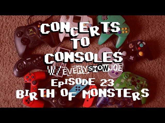 Concerts To Consoles: Episode 23 - Birth of Monsters