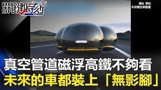 真空管道的磁浮高鐵不夠看…未來馬路的車都將裝上「無影腳」!?關鍵時刻 20171013-3 朱學恒
