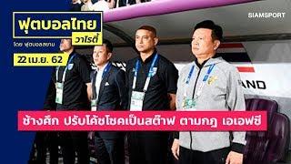 ทีมชาติไทย ปรับตำแหน่งโค้ชโชคเป็นสต๊าฟ ตามกฎ เอเอฟซี | ฟุตบอลไทยวาไรตี้LIVE 22.04.62