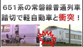 よりによって651系の常磐線普通列車が踏切で軽自動車と衝突!!