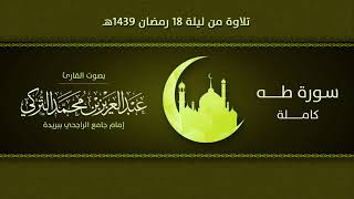 سورة طــــه كاملة    التلاوة من ليلة 18 رمضان 1439هـ   القارئ: عبد العزيز التركي