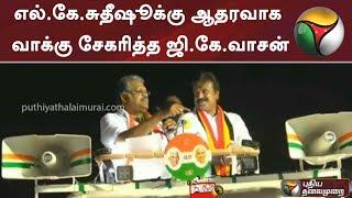 எல்.கே.சுதீஷூக்கு ஆதரவாக வாக்கு சேகரித்த ஜி.கே.வாசன் | #ADMK #Elections2019