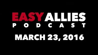 The Easy Allies Podcast - March 23, 2016