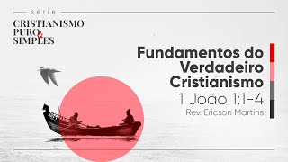 Fundamentos do Verdadeiro Cristianismo - 1 João 1:1-4 | Rev. Ericson Martins