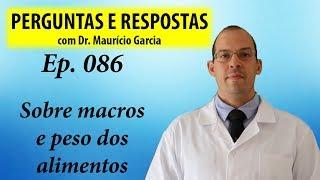 Sobre macros e peso dos alimentos - Perguntas e respostas com Dr Mauricio Garcia ep 086