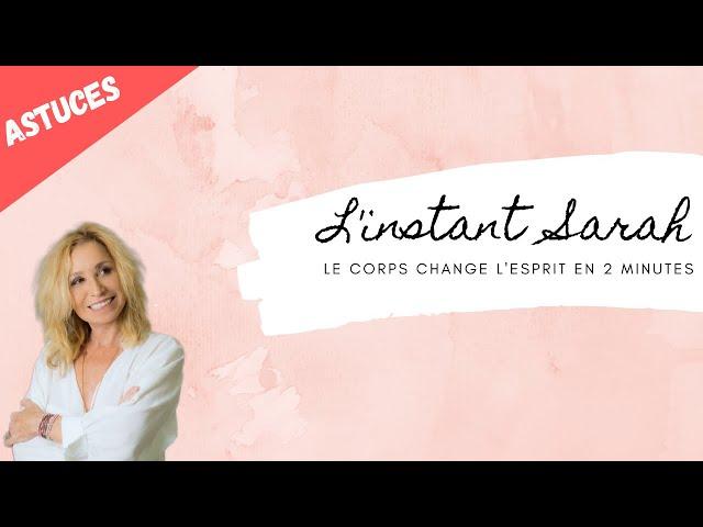 L'instant Sarah -  Le corps change l'esprit en 2 minutes !