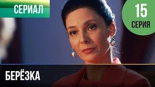 ▶️ Берёзка 15 серия - Мелодрама | Фильмы и сериалы - Русские мелодрамы