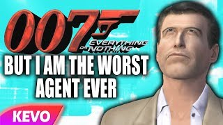 007 Everything or Nothing but I am the worst agent ever