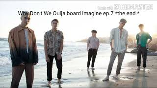 Why Don't We Ouija board imagine ep.7 *the end.*
