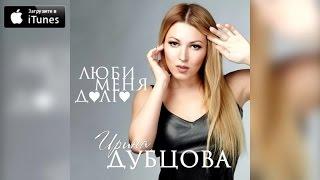 Ирина Дубцова - Люби меня долго