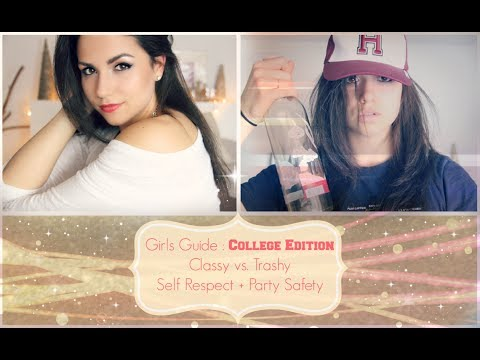Girls Guide: College Edition- Classy vs Trashy- Self Respect + Party Safety Tips