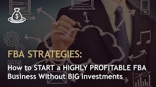 FBA STRATEGIES: How to START a HIGHLY PROFITABLE FBA Business Without BIG Investments