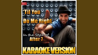 Til You Do Me Right (In the Style of After 7) (Karaoke Version)