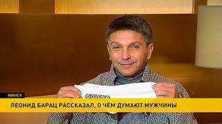 Актёр Леонид Барац рассказал, о чём думают мужчины