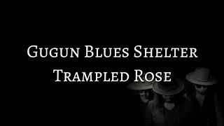 GUGUN BLUES SHELTER - TRAMPLED ROSE (LYRICS)