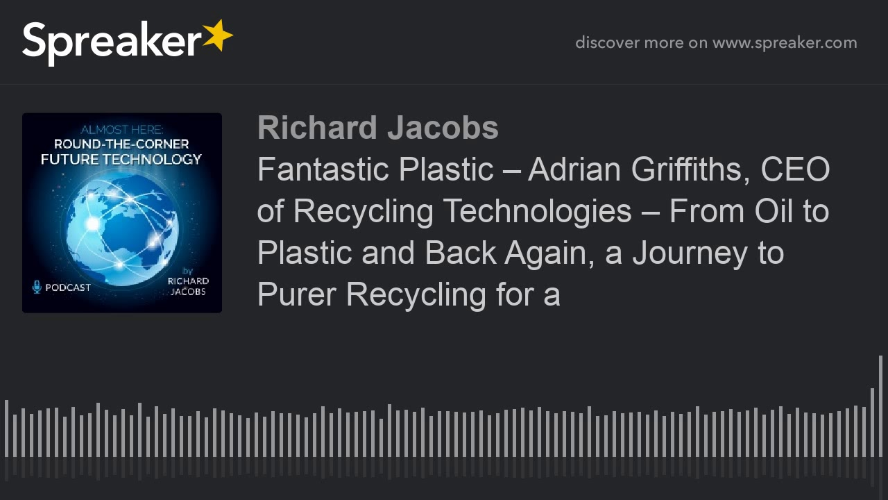 Fantastic Plastic – Adrian Griffiths, CEO of Recycling Technologies – From  Oil to Plastic and Back A
