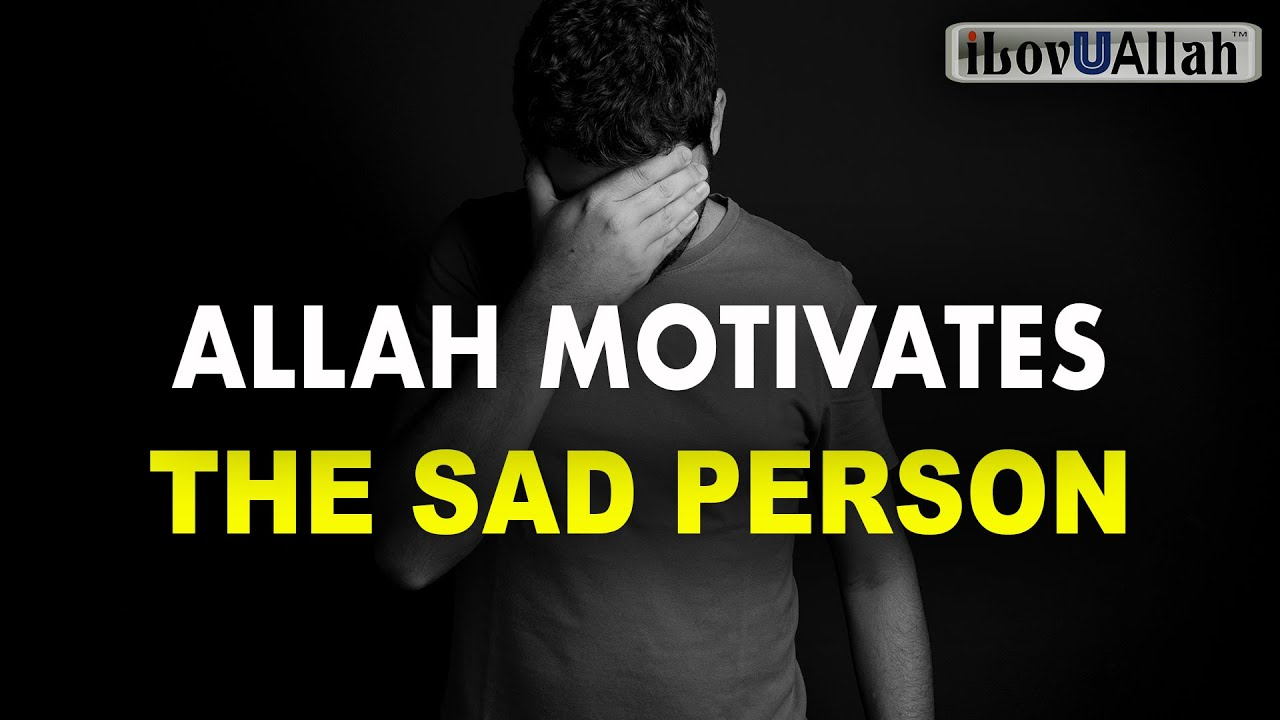ALLAH MOTIVATES THE SAD PERSON