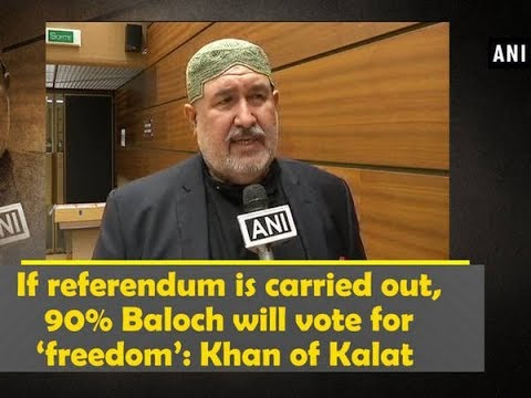 If referendum is carried out, 90% Baloch will vote for 'freedom': Khan of Kalat