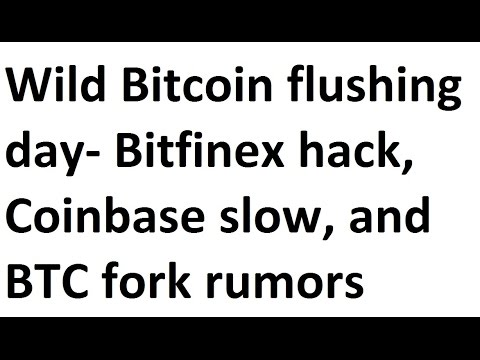 Wild Bitcoin Flushing Day- Bitfinex Hack, Coinbase Slow, And BTC Fork Rumors