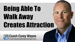 Being Able To Walk Away Creates Attraction