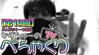 【かずちゅーのぺちゃくりTV】第13回