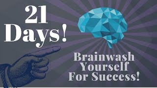 Brainwash Yourself In 21 Days for Success! (Use this!)