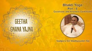 Geetha Gnana Yajna by Sadguru Sri Madhusudan Sai - Bhakti Yoga, Part 6 - Questions and Answers Cont.