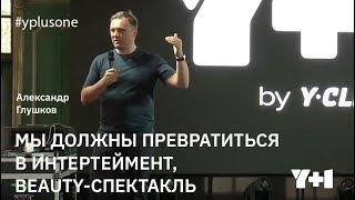 Y+1 | Александр Глушков: Мы должны превратиться в интертеймент, beauty-спектакль