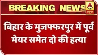 Former Bihar Mayor And Two Others Shot Dead In Muzaffarpur   ABP News