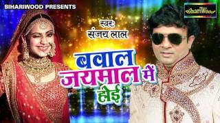 बवाल जयमाला मे होई -  Sanjay Lal Yadav -  Bhojpuri New Song 2017