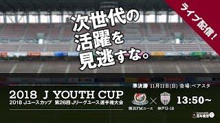 【公式】試合ライブ配信:横浜FMユース Vs 神戸U 18 2018Jユースカップ準決勝② 20181111