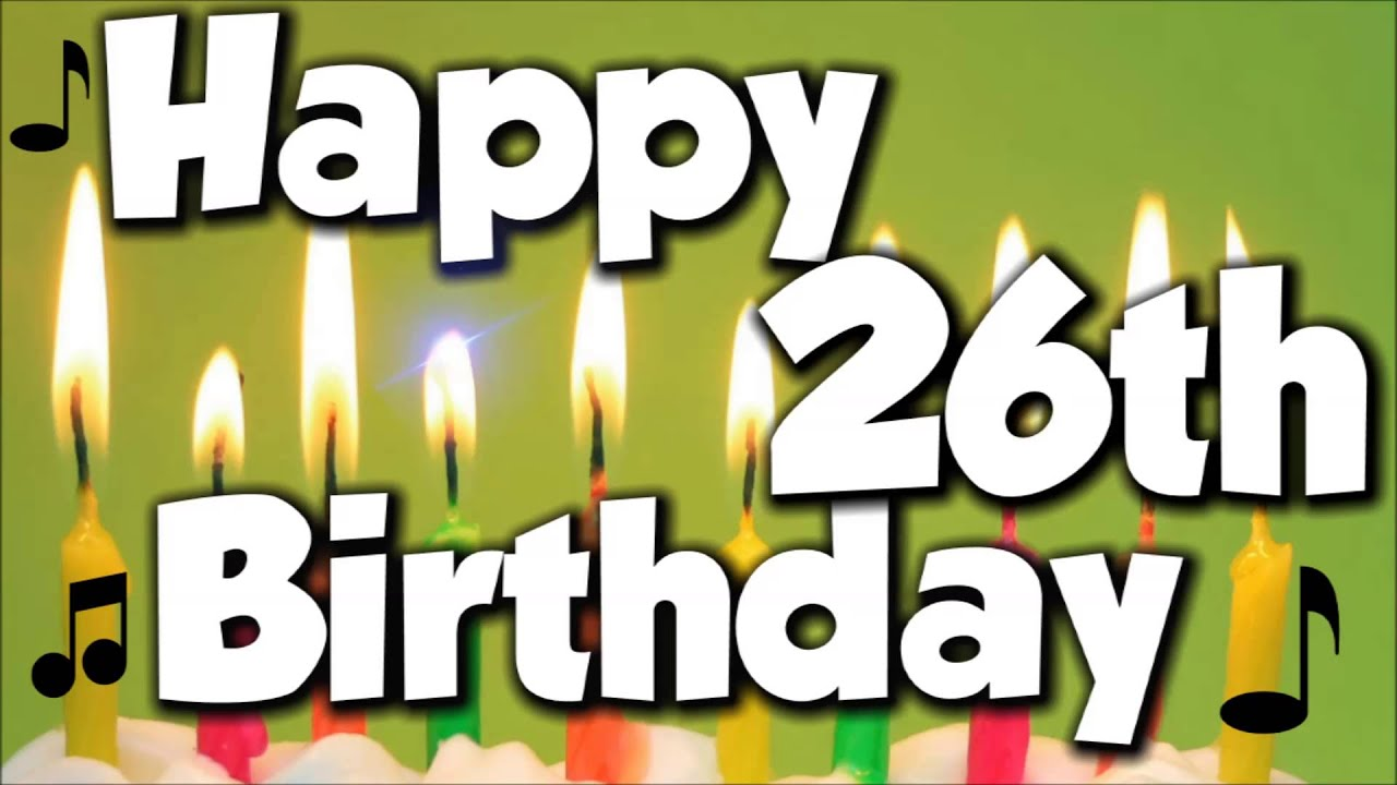 Happy 26th Birthday Happy Birthday To You Song Youtube Happy Birthday Wishes For 26 Year