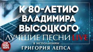 К 80-ЛЕТИЮ ВЛАДИМИРА ВЫСОЦКОГО - ЛУЧШИЕ ПЕСНИ В ИСПОЛНЕНИИ ГРИГОРИЯ ЛЕПСА