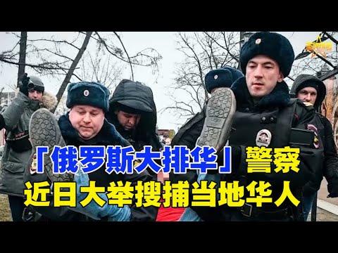 「俄罗斯大排华」警察近日大举搜捕当地华人