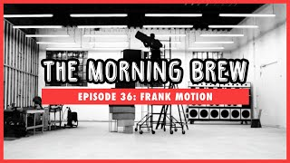 The Morning Brew: Episode 36 - Frank Motion