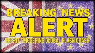 BREAKING NEWS: BREXIT TRIGGERING MASSIVE MARKET CHAOS - GLOBAL FLASH CRASH HAPPENING NOW!!!