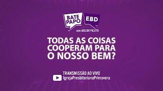 """BATE PAPO EBD - 28/03, 10 da manhã - """"Todas as Coisas Cooperam para o Nosso Bem?"""""""