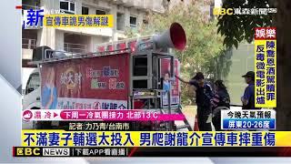 最新》不滿妻子輔選太投入 男爬謝龍介宣傳車摔重傷