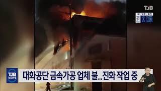 대화공단 금속가공 업체 불..진화 작업 중| TJB 대…