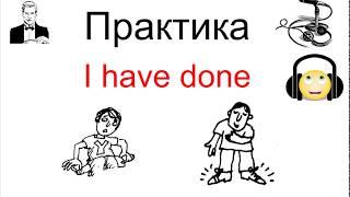 ПРАКТИКА перевода в настоящем совершённом (present perfect) времени: I have done