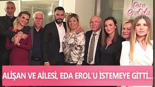 Alişan ve ailesi, Esra Erol'un kız kardeşi Eda Erol'u istemeye gitti - Esra Erol