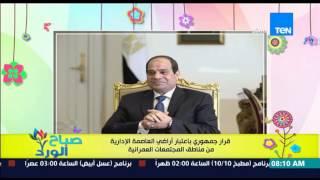صباح الورد - قرار جمهوري بإعتبار أراضي العاصمة الإدارية من مناطق المجتمعات العمرانية